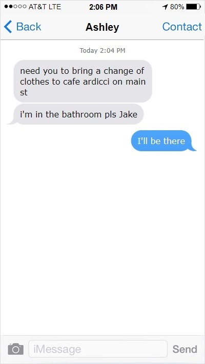 Ashley (2:04PM): need you to bring a change of clothes to cafe ardicci on main st. i'm in the bathroom pls Jake. Me: I'll be there.